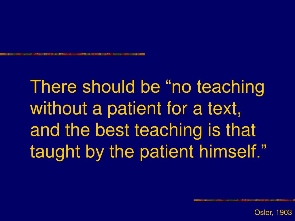 "There should be ""no teaching without a patient for a text, and the best teaching is that taught by the patient himself."""