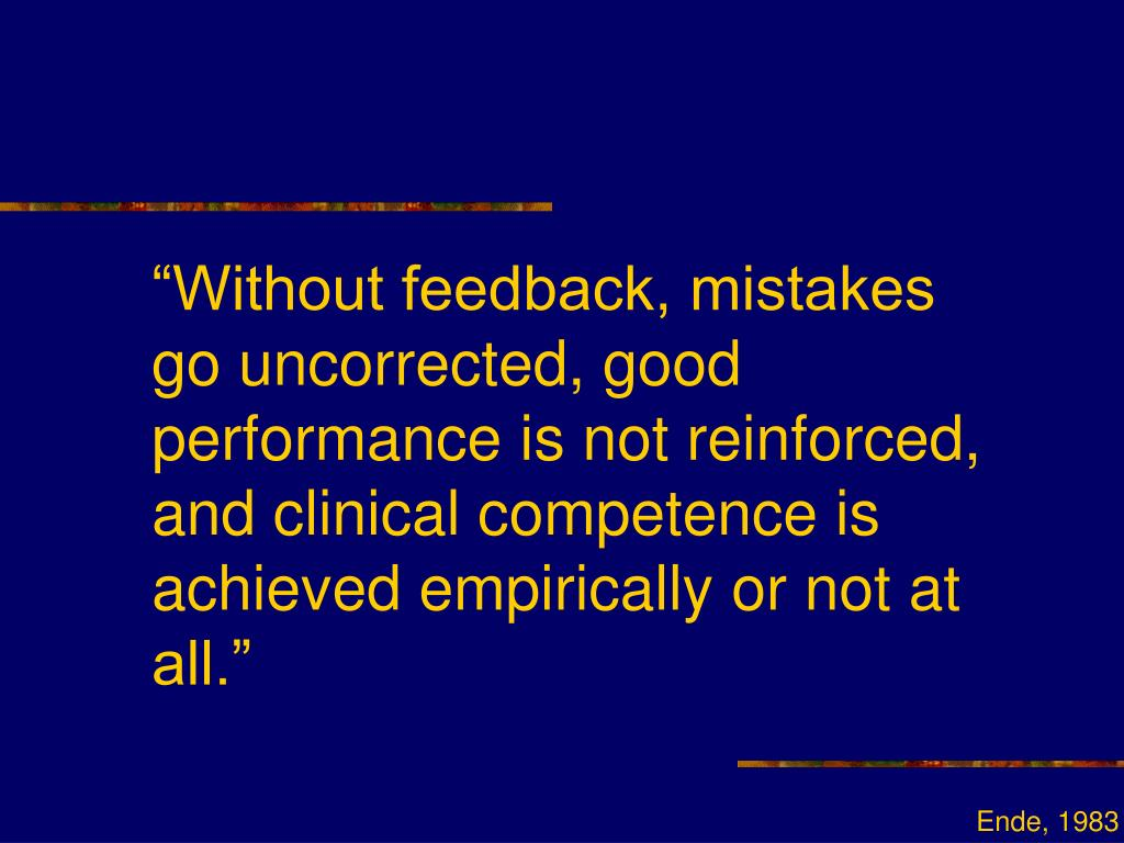 """Without feedback, mistakes go uncorrected, good performance is not reinforced, and clinical competence is achieved empirically or not at all."""