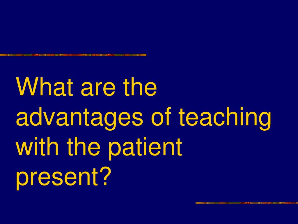 What are the advantages of teaching with the patient present?