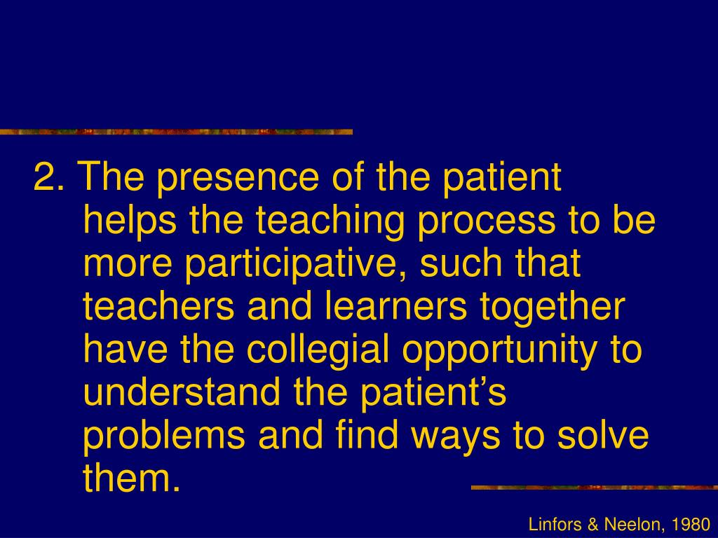 2. The presence of the patient helps the teaching process to be more participative, such that teachers and learners together have the collegial opportunity to understand the patient's problems and find ways to solve them.