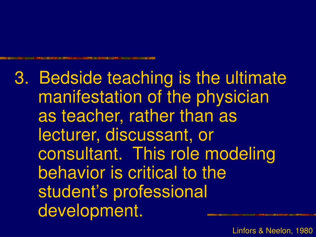 3.  Bedside teaching is the ultimate manifestation of the physician as teacher, rather than as lecturer, discussant, or consultant.  This role modeling behavior is critical to the student's professional development.