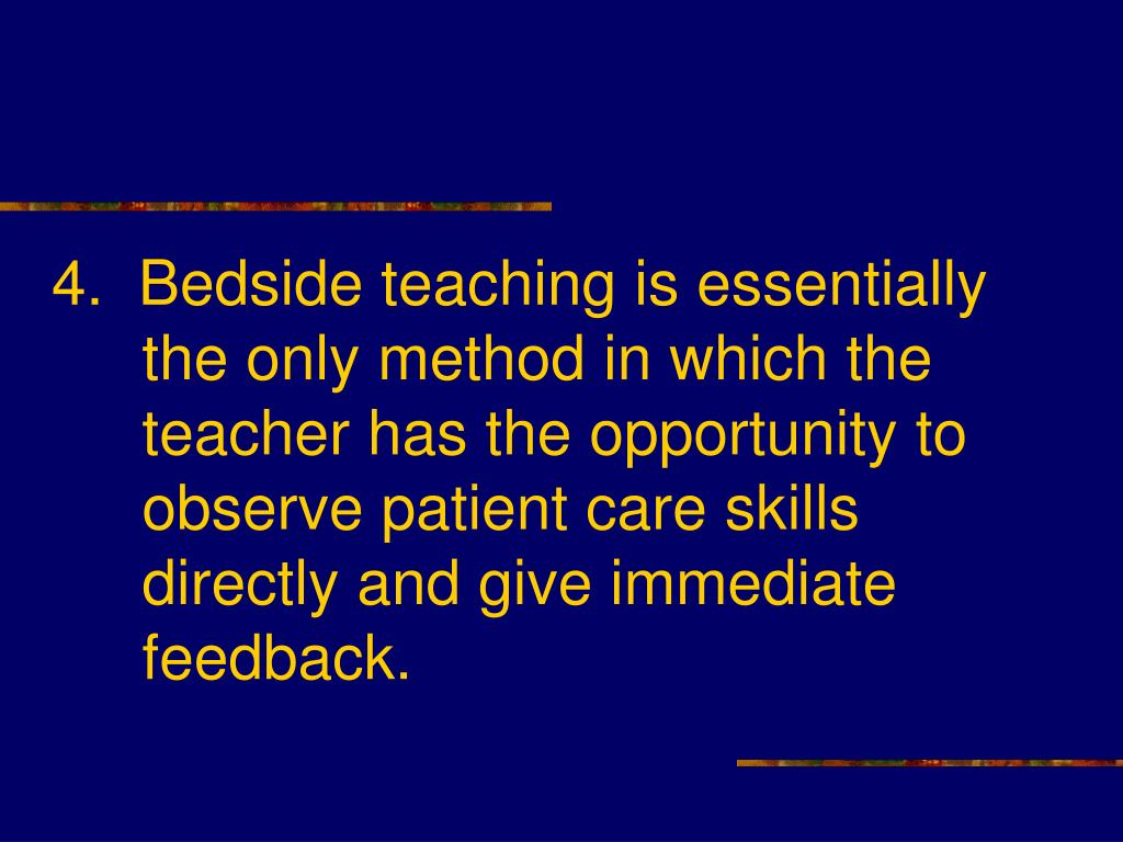 4.  Bedside teaching is essentially the only method in which the teacher has the opportunity to observe patient care skills directly and give immediate feedback.