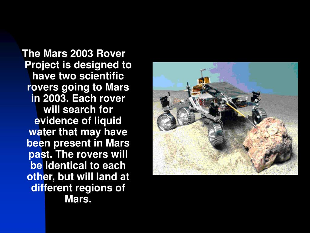 The Mars 2003 Rover Project is designed to have two scientific rovers going to Mars in 2003. Each rover will search for evidence of liquid water that may have been present in Mars past. The rovers will be identical to each other, but will land at different regions of Mars.