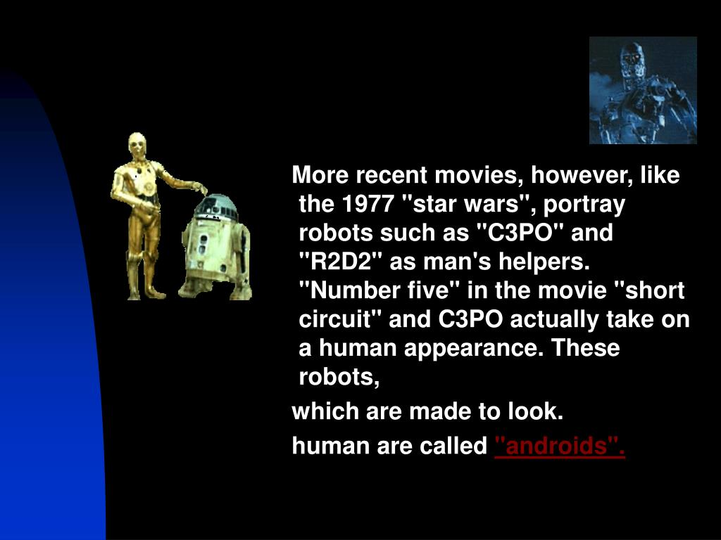"More recent movies, however, like the 1977 ""star wars"", portray robots such as ""C3PO"" and ""R2D2"" as man's helpers. ""Number five"" in the movie ""short circuit"" and C3PO actually take on a human appearance. These robots,"