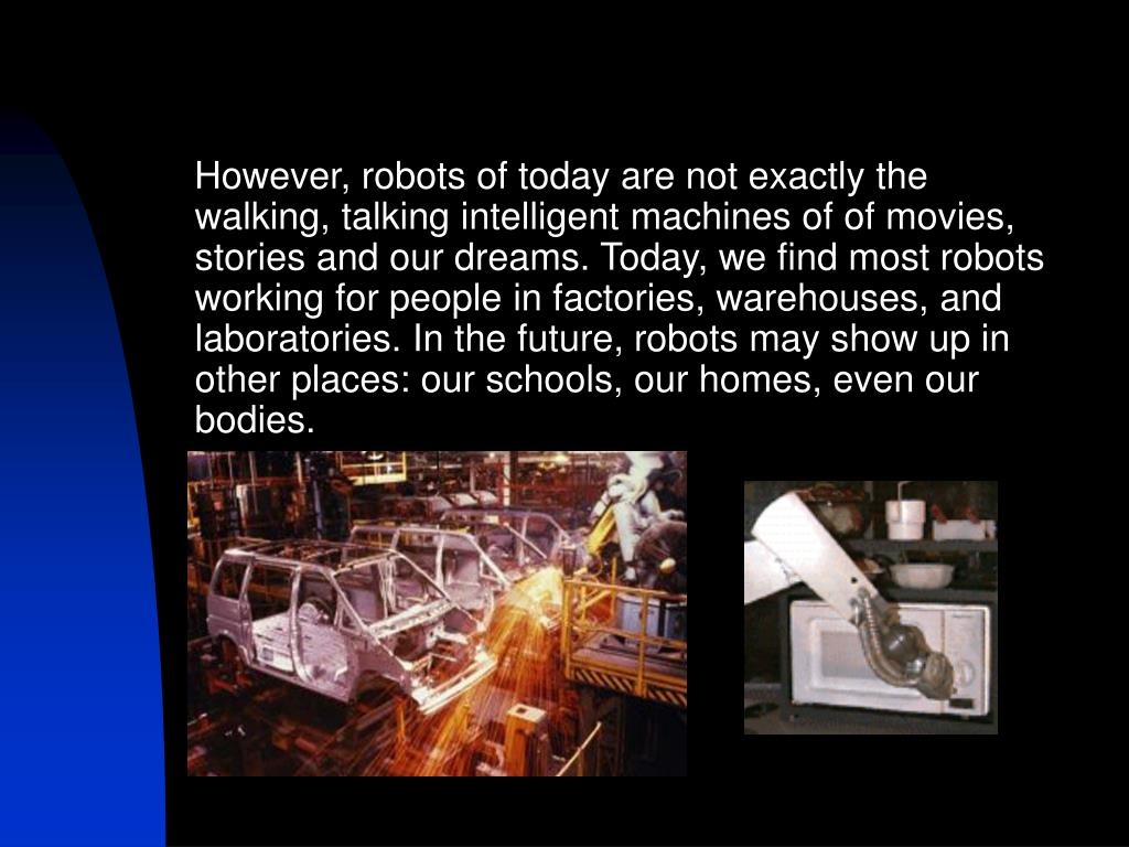 However, robots of today are not exactly the walking, talking intelligent machines of of movies, stories and our dreams. Today, we find most robots working for people in factories, warehouses, and laboratories. In the future, robots may show up in other places: our schools, our homes, even our bodies.