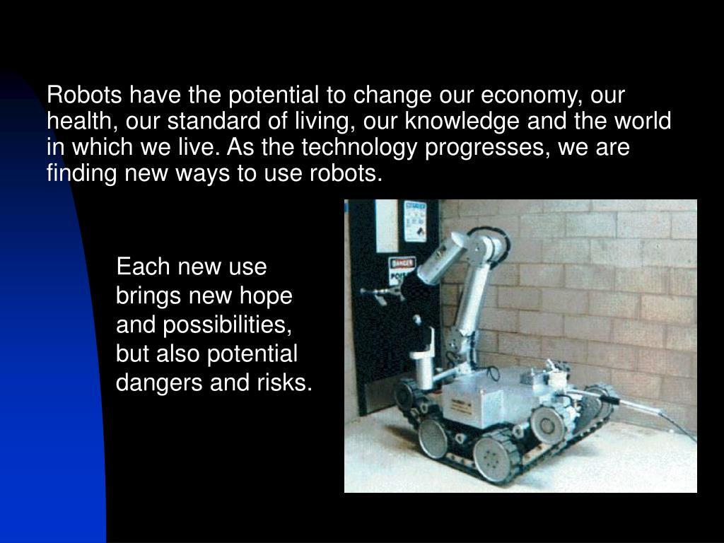 Robots have the potential to change our economy, our health, our standard of living, our knowledge and the world in which we live. As the technology progresses, we are finding new ways to use robots.