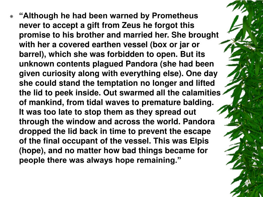 """""""Although he had been warned by Prometheus never to accept a gift from Zeus he forgot this promise to his brother and married her. She brought with her a covered earthen vessel (box or jar or barrel), which she was forbidden to open. But its unknown contents plagued Pandora (she had been given curiosity along with everything else). One day she could stand the temptation no longer and lifted the lid to peek inside. Out swarmed all the calamities of mankind, from tidal waves to premature balding. It was too late to stop them as they spread out through the window and across the world. Pandora dropped the lid back in time to prevent the escape of the final occupant of the vessel. This was Elpis (hope), and no matter how bad things became for people there was always hope remaining."""""""