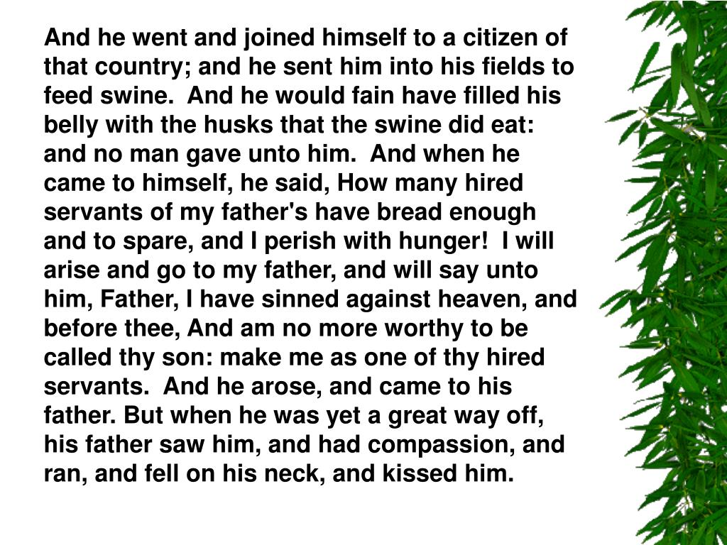 And he went and joined himself to a citizen of that country; and he sent him into his fields to feed swine.  And he would fain have filled his belly with the husks that the swine did eat: and no man gave unto him.  And when he came to himself, he said, How many hired servants of my father's have bread enough and to spare, and I perish with hunger!  I will arise and go to my father, and will say unto him, Father, I have sinned against heaven, and before thee, And am no more worthy to be called thy son: make me as one of thy hired servants.  And he arose, and came to his father. But when he was yet a great way off, his father saw him, and had compassion, and ran, and fell on his neck, and kissed him.