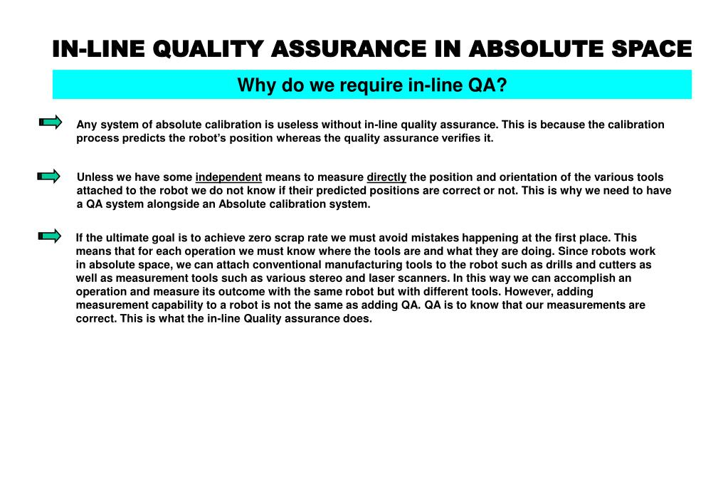 Any system of absolute calibration is useless without in-line quality assurance. This is because the calibration process predicts the robot's position whereas the quality assurance verifies it.
