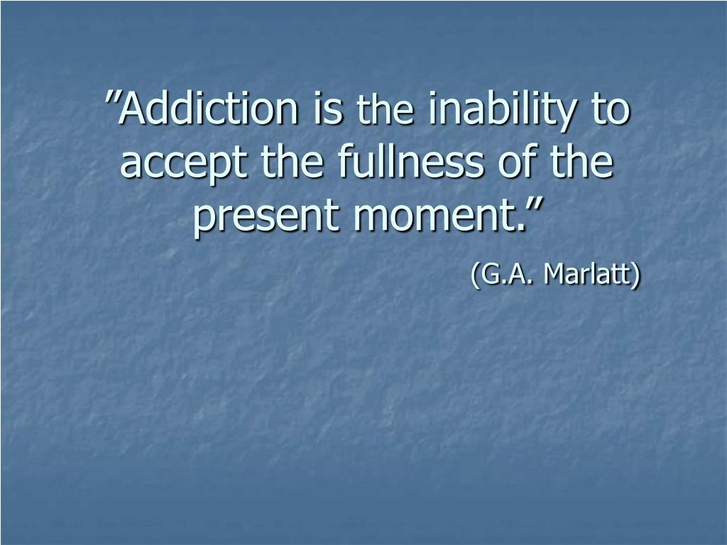 """Addiction is"