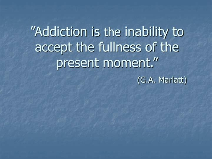 Addiction is the inability to accept the fullness of the present moment g a marlatt