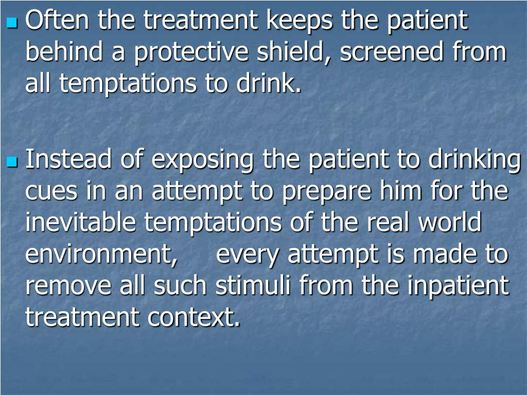 Often the treatment keeps the patient behind a protective shield, screened from all temptations to drink.