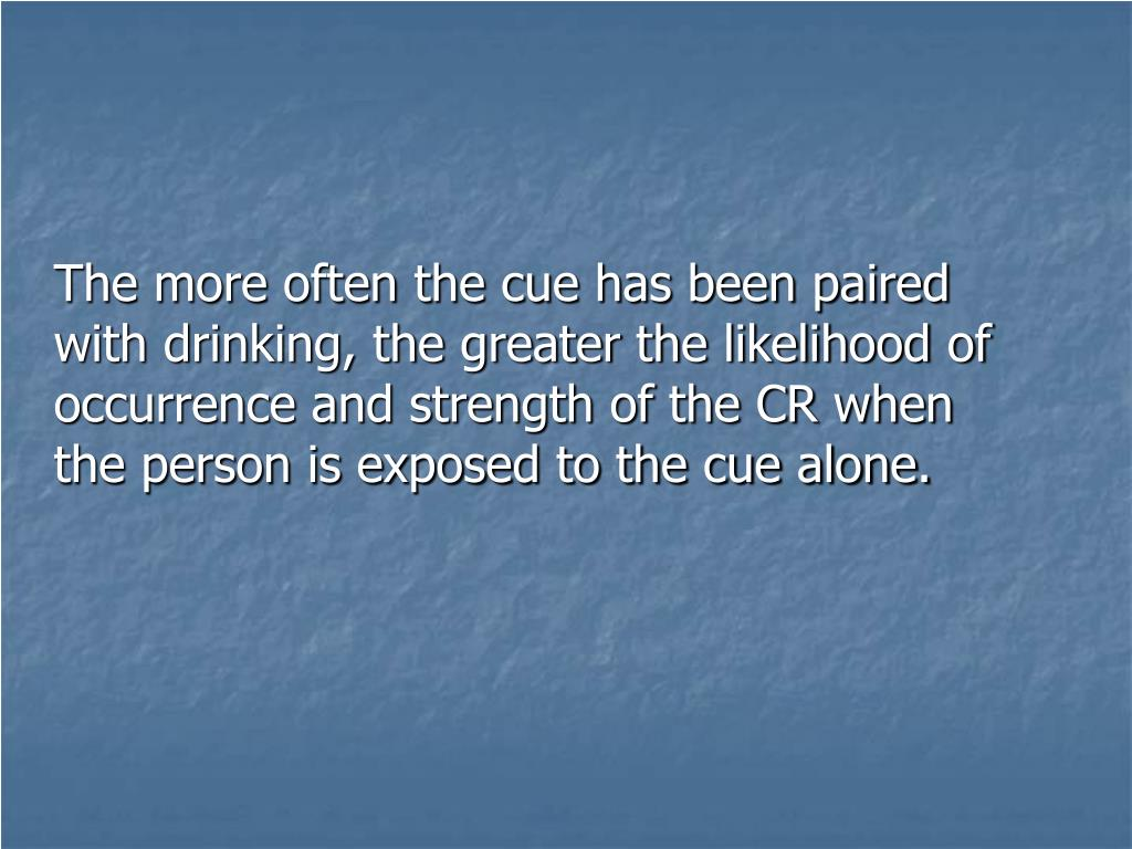 The more often the cue has been paired with drinking, the greater the likelihood of occurrence and strength of the CR when the person is exposed to the cue alone.