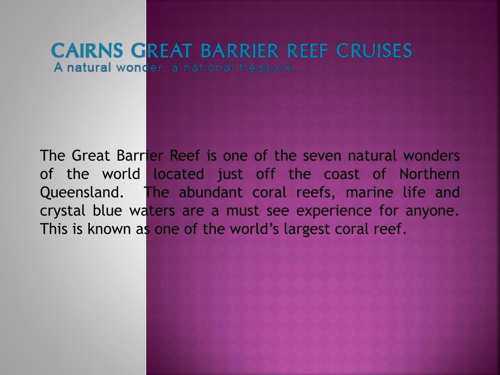 The Great Barrier Reef is one of the seven natural wonders of the world located just off the coast of Northern Queensland.  The abundant coral reefs, marine life and crystal blue waters are a must see experience for anyone. This is known as one of the world's largest coral reef.