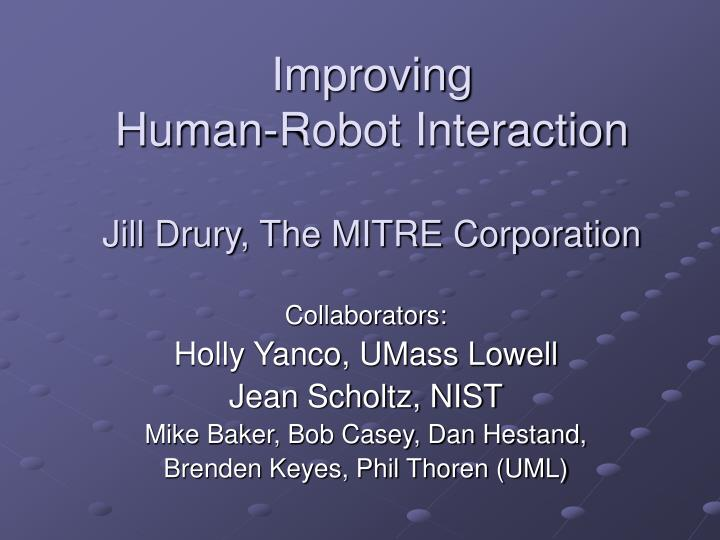 Improving human robot interaction jill drury the mitre corporation
