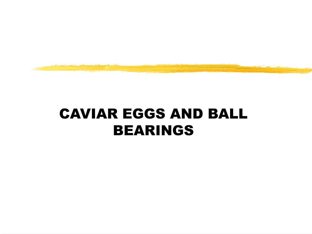 CAVIAR EGGS AND BALL BEARINGS