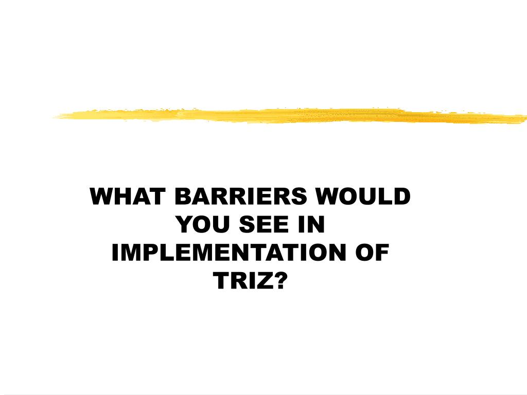 WHAT BARRIERS WOULD YOU SEE IN IMPLEMENTATION OF TRIZ?