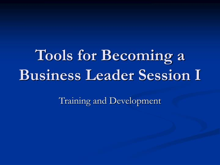Tools for becoming a business leader session i