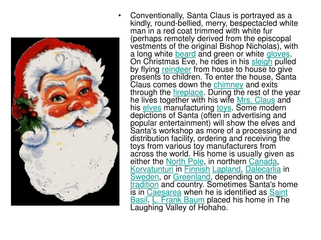 Conventionally, Santa Claus is portrayed as a kindly, round-bellied, merry, bespectacled white man in a red coat trimmed with white fur (perhaps remotely derived from the episcopal vestments of the original Bishop Nicholas), with a long white