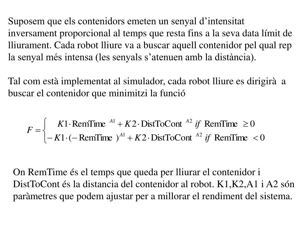 Suposem que els contenidors emeten un senyal d'intensitat inversament proporcional al temps que resta fins a la seva data límit de lliurament. Cada robot lliure va a buscar aquell contenidor pel qual rep la senyal més intensa (les senyals s'atenuen amb la distància).