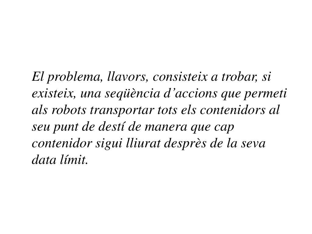 El problema, llavors, consisteix a trobar, si existeix, una seqüència d'accions que permeti als robots transportar tots els contenidors al seu punt de destí de manera que cap contenidor sigui lliurat desprès de la seva data límit.