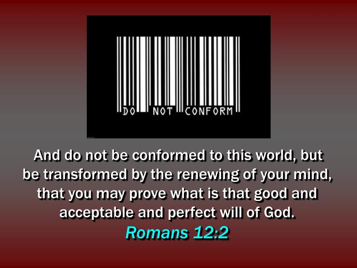 And do not be conformed to this world, but be transformed by the renewing of your mind, that you may...