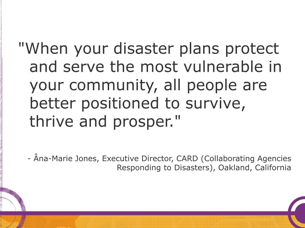 """When your disaster plans protect and serve the most vulnerable in your community, all people are better positioned to survive, thrive and prosper."""