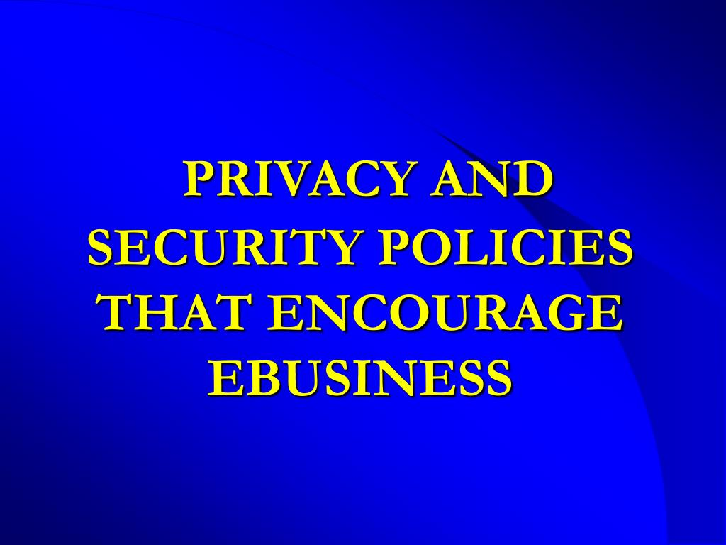PRIVACY AND SECURITY POLICIES THAT ENCOURAGE EBUSINESS