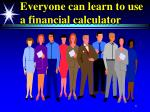 everyone can learn to use a financial calculator