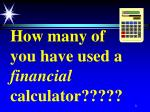 how many of you have used a financial calculator