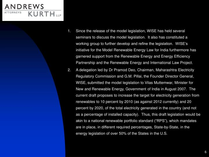 Since the release of the model legislation, WISE has held several seminars to discuss the model legislation.  It also has constituted a working group to further develop and refine the legislation.  WISE's initiative for the Model Renewable Energy Law for India furthermore has garnered support from the Renewable Energy and Energy Efficiency Partnership and the Renewable Energy and International Law Project.