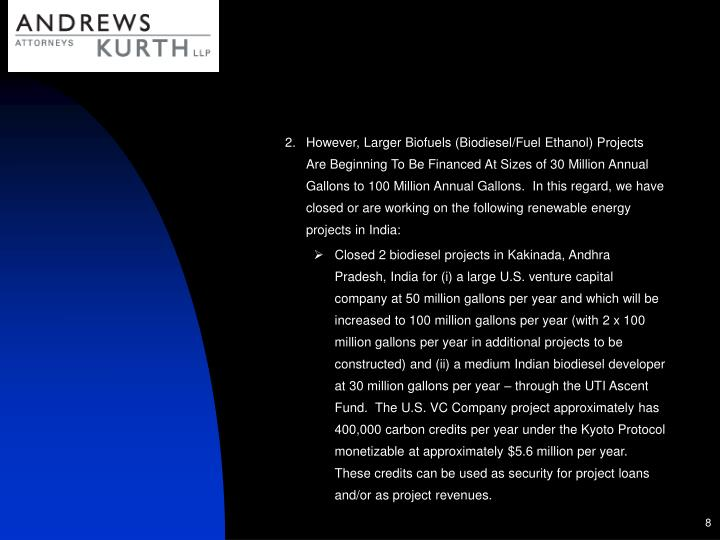 However, Larger Biofuels (Biodiesel/Fuel Ethanol) Projects Are Beginning To Be Financed At Sizes of 30 Million Annual Gallons to 100 Million Annual Gallons.  In this regard, we have closed or are working on the following renewable energy projects in India: