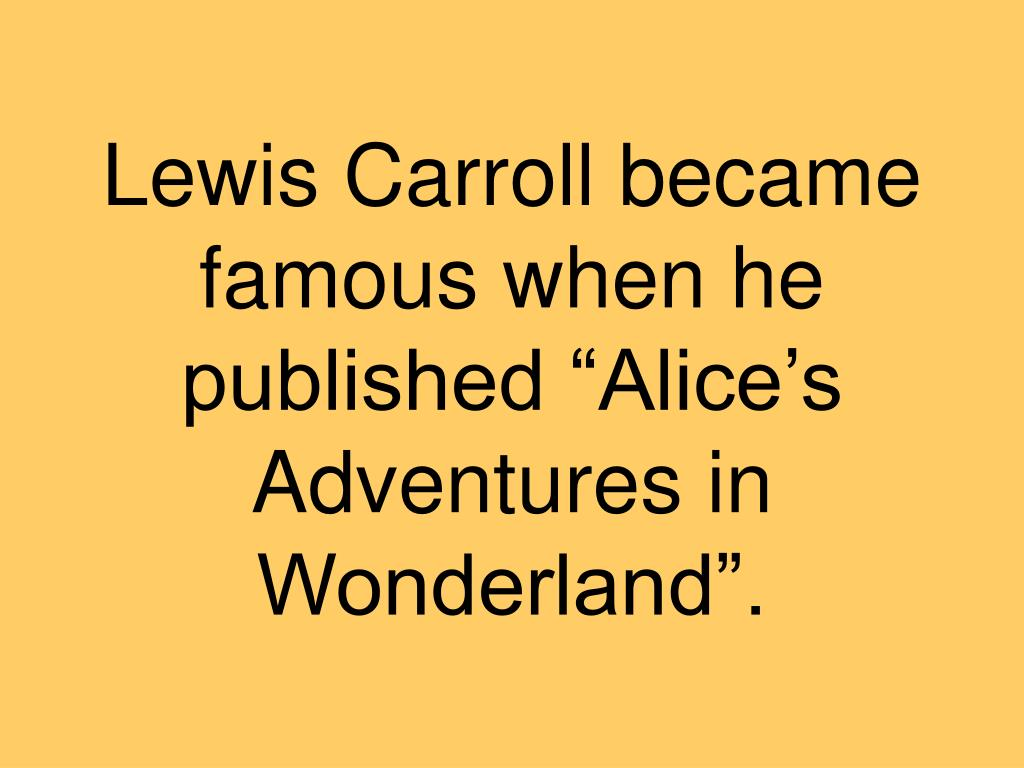 "Lewis Carroll became famous when he published ""Alice's Adventures in Wonderland""."