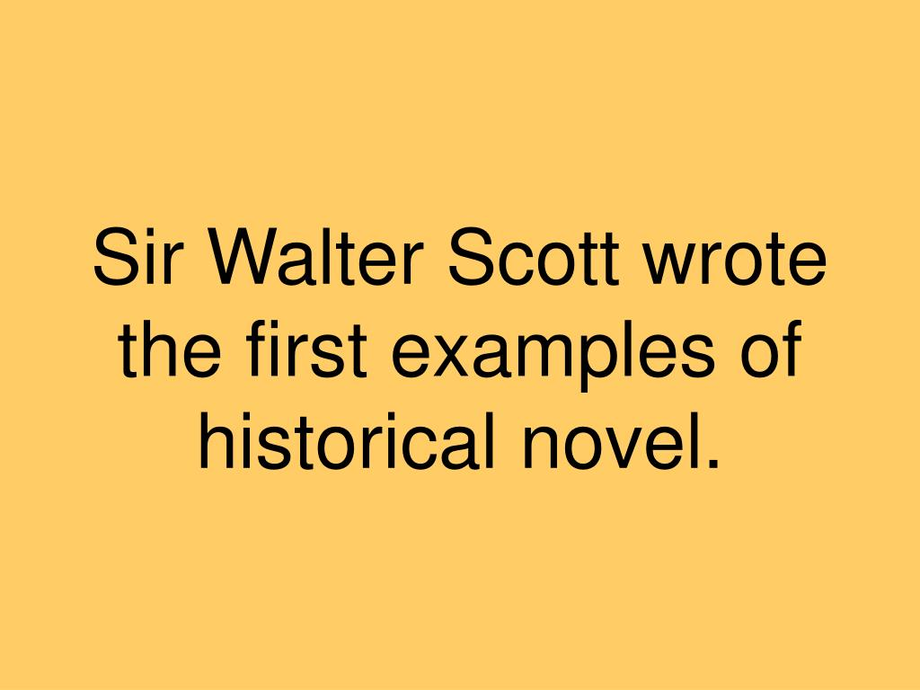 Sir Walter Scott wrote the first examples of historical novel.