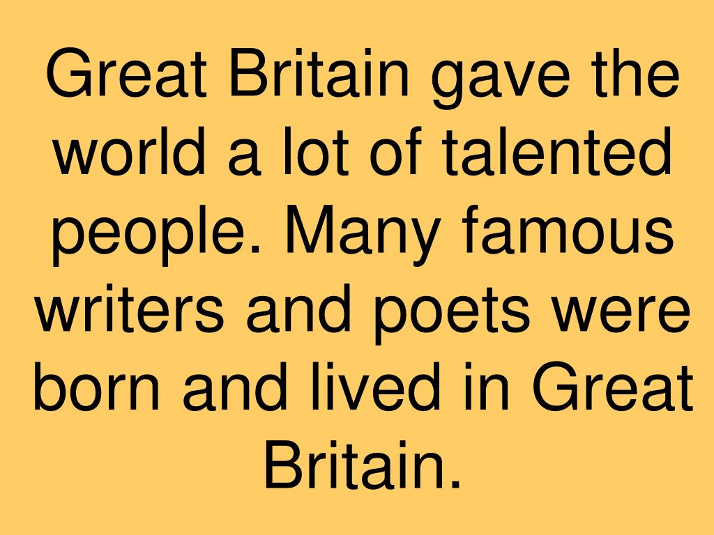 Great Britain gave the world a lot of talented people. Many famous writers and poets were born and lived in Great Britain.