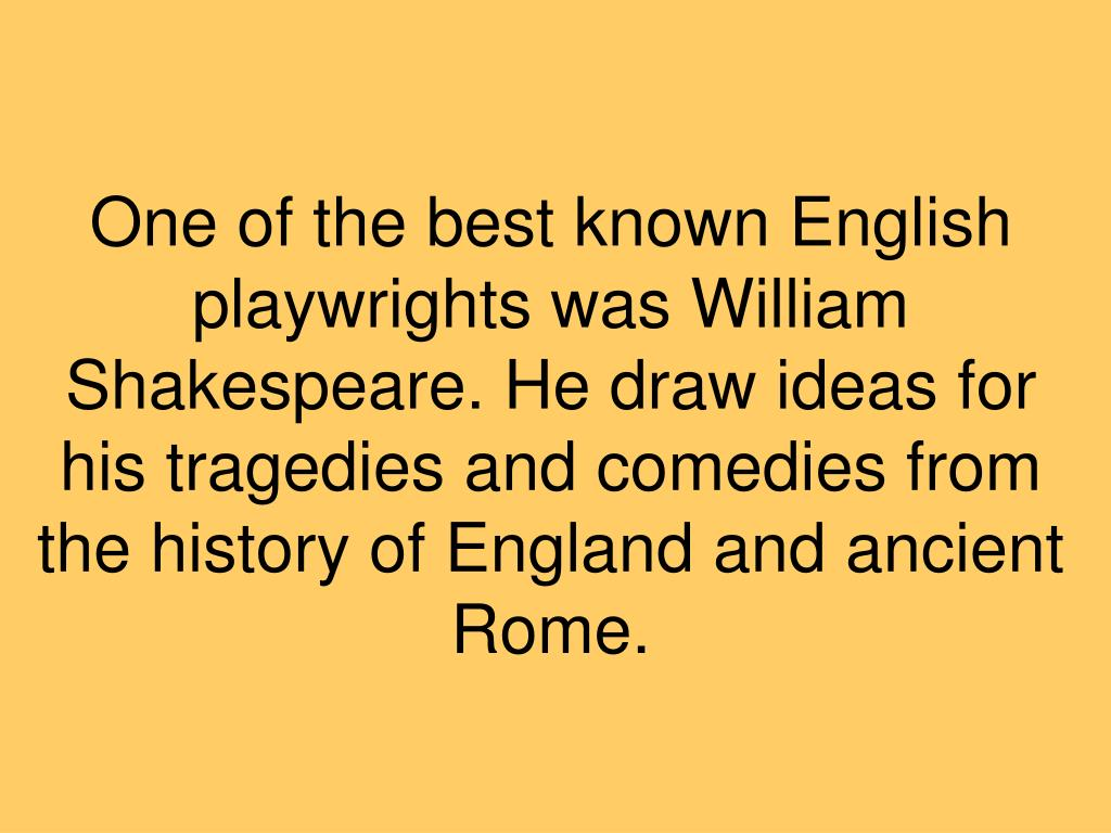 One of the best known English playwrights was William Shakespeare. He draw ideas for his tragedies and comedies from the history of England and ancient Rome.