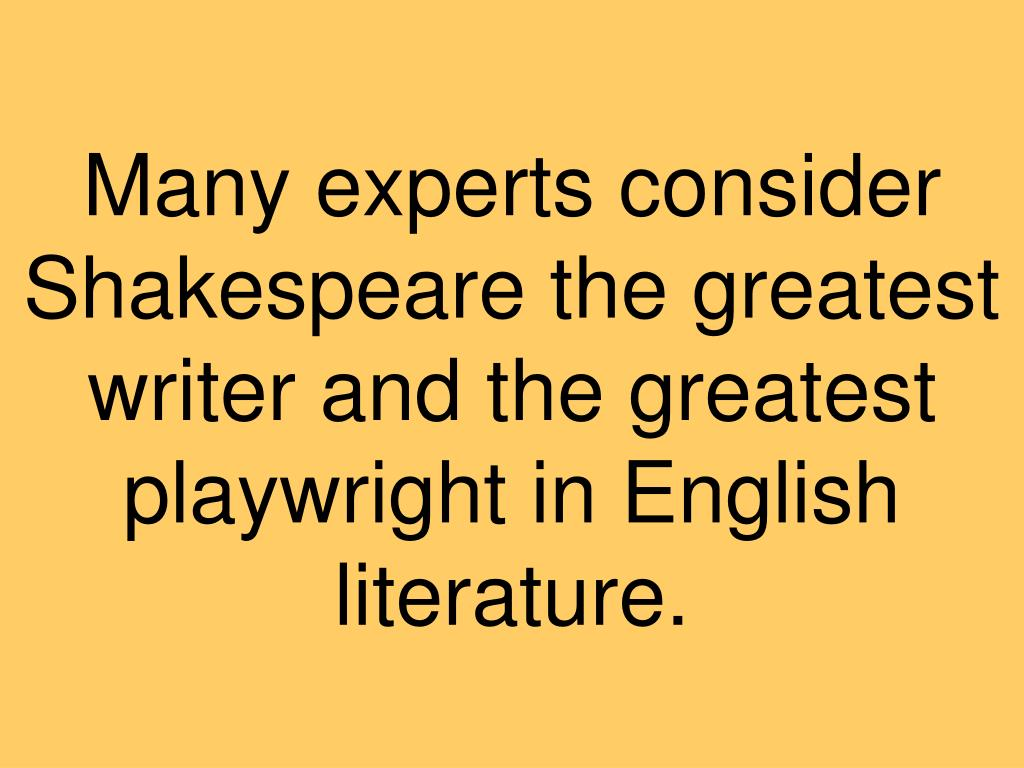 Many experts consider Shakespeare the greatest writer and the greatest playwright in English literature.