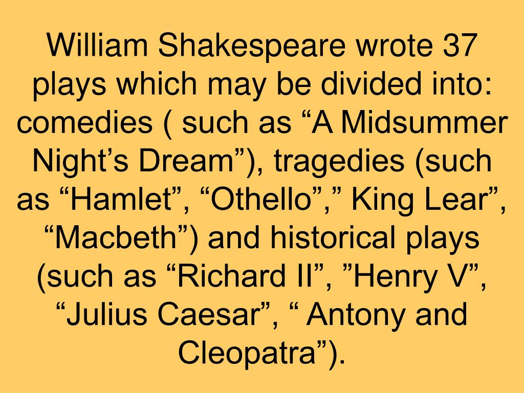 "William Shakespeare wrote 37 plays which may be divided into: comedies ( such as ""A Midsummer Night's Dream""), tragedies (such as ""Hamlet"", ""Othello"","" King Lear"", ""Macbeth"") and historical plays (such as ""Richard II"", ""Henry V"", ""Julius Caesar"", "" Antony and Cleopatra"")."