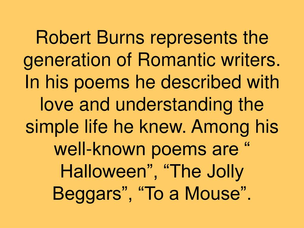 "Robert Burns represents the generation of Romantic writers. In his poems he described with love and understanding the simple life he knew. Among his well-known poems are "" Halloween"", ""The Jolly Beggars"", ""To a Mouse""."