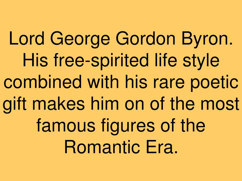 Lord George Gordon Byron. His free-spirited life style combined with his rare poetic gift makes him on of the most famous figures of the Romantic Era.