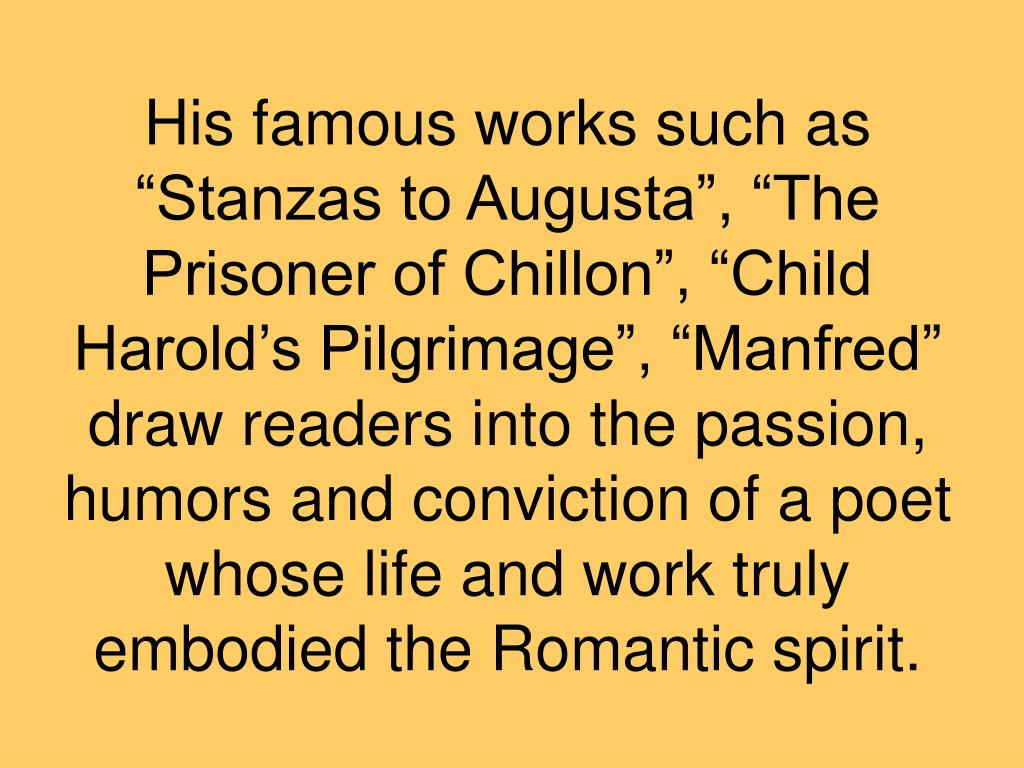"His famous works such as ""Stanzas to Augusta"", ""The Prisoner of Chillon"", ""Child Harold's Pilgrimage"", ""Manfred"" draw readers into the passion, humors and conviction of a poet whose life and work truly embodied the Romantic spirit."