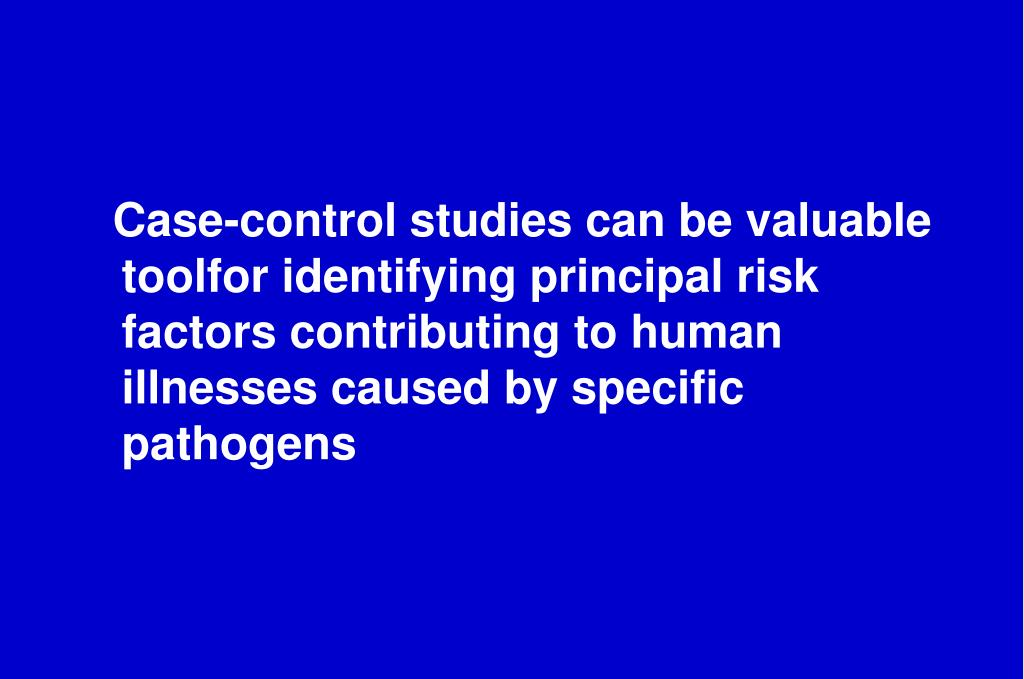 Case-control studies can be valuable toolfor identifying principal risk factors contributing to human illnesses caused by specific pathogens