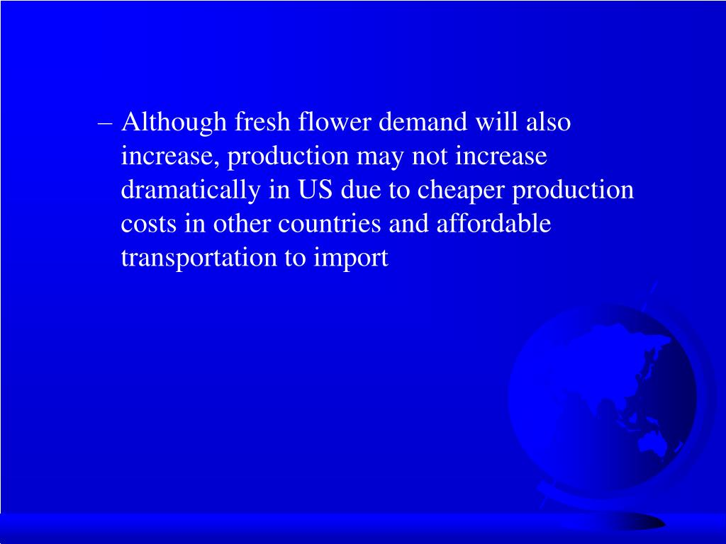 Although fresh flower demand will also increase, production may not increase dramatically in US due to cheaper production costs in other countries and affordable transportation to import