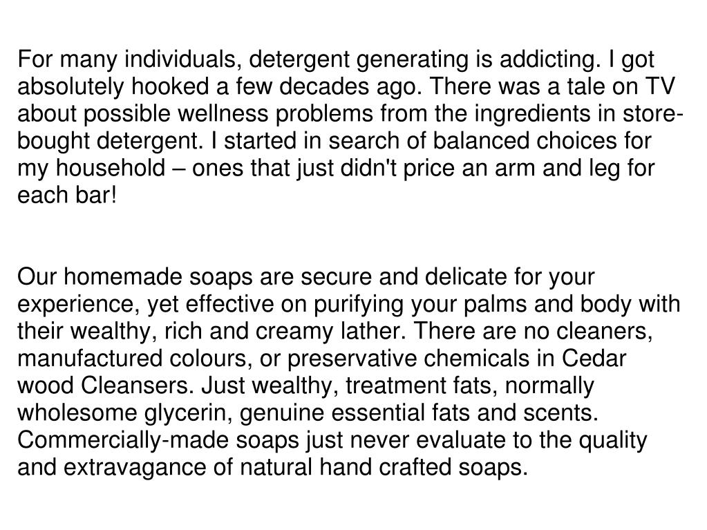 For many individuals, detergent generating is addicting. I got absolutely hooked a few decades ago. There was a tale on TV about possible wellness problems from the ingredients in store-bought detergent. I started in search of balanced choices for my household – ones that just didn't price an arm and leg for each bar!