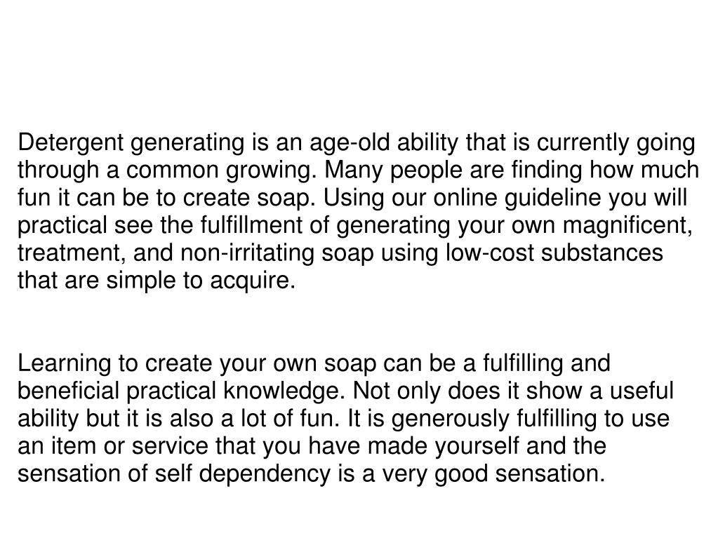 Detergent generating is an age-old ability that is currently going through a common growing. Many people are finding how much fun it can be to create soap. Using our online guideline you will practical see the fulfillment of generating your own magnificent, treatment, and non-irritating soap using low-cost substances that are simple to acquire.
