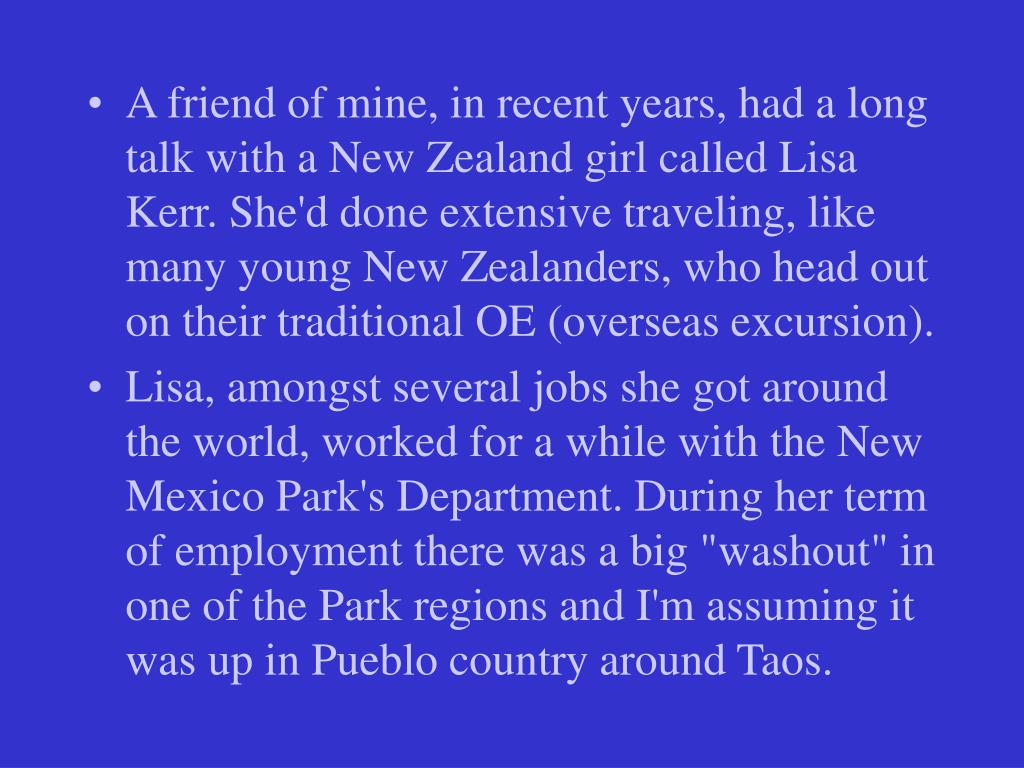 A friend of mine, in recent years, had a long talk with a New Zealand girl called Lisa Kerr. She'd done extensive traveling, like many young New Zealanders, who head out on their traditional OE (overseas excursion).