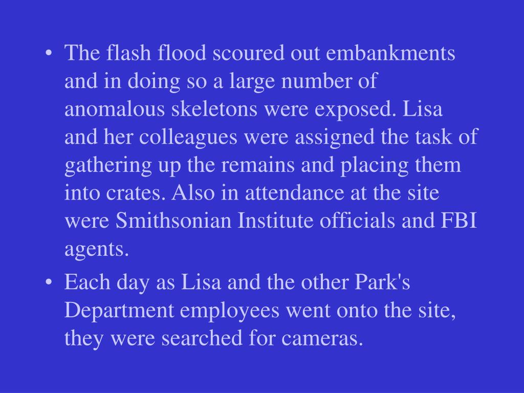 The flash flood scoured out embankments and in doing so a large number of anomalous skeletons were exposed. Lisa and her colleagues were assigned the task of gathering up the remains and placing them into crates. Also in attendance at the site were Smithsonian Institute officials and FBI agents.