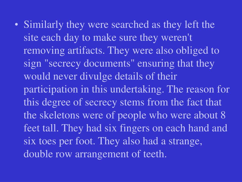 "Similarly they were searched as they left the site each day to make sure they weren't removing artifacts. They were also obliged to sign ""secrecy documents"" ensuring that they would never divulge details of their participation in this undertaking. The reason for this degree of secrecy stems from the fact that the skeletons were of people who were about 8 feet tall. They had six fingers on each hand and six toes per foot. They also had a strange, double row arrangement of teeth."