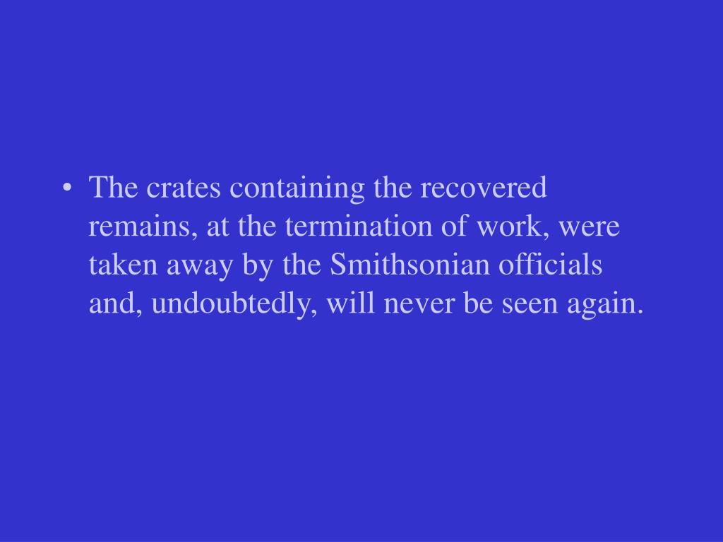 The crates containing the recovered remains, at the termination of work, were taken away by the Smithsonian officials and, undoubtedly, will never be seen again.