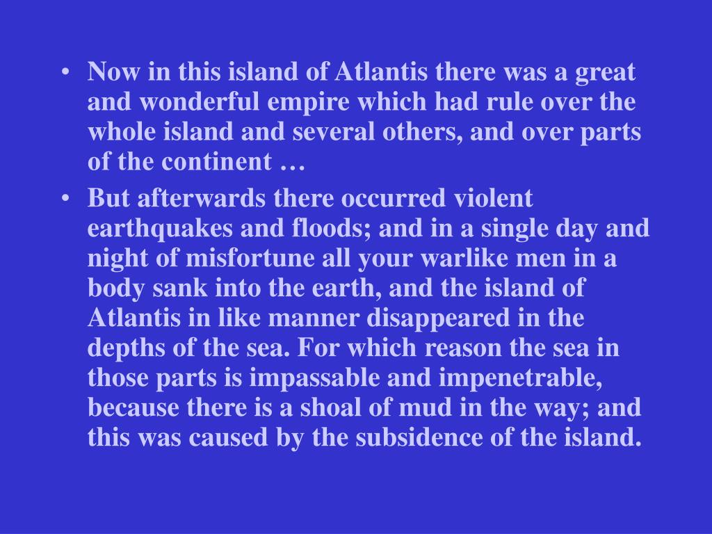 Now in this island of Atlantis there was a great and wonderful empire which had rule over the whole island and several others, and over parts of the continent …